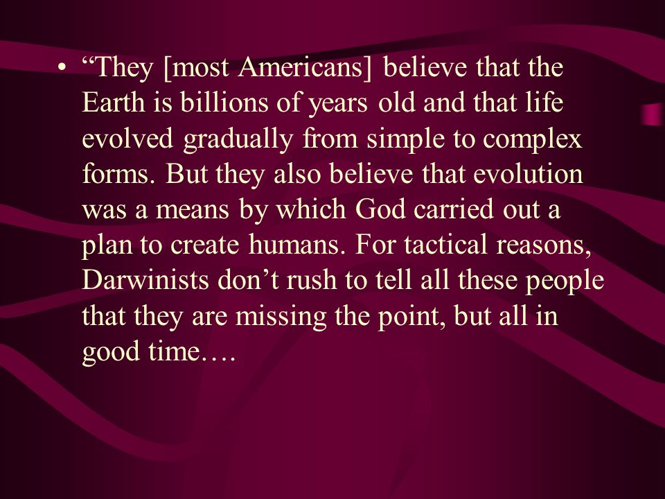 They [most Americans] believe that the Earth is billions of years old and that life evolved gradually from simple to complex forms.